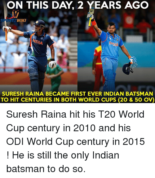 Memes, World Cup, and Wiki: ON THIS DAY 2 YEARS AGO  WIKI  SURESH RAINA BECAME FIRST EVER INDIAN BATSMAN  TO HIT CENTURIES IN BOTH WORLD CUPS (20 & 50 ov) Suresh Raina hit his T20 World Cup century in 2010 and his ODI World Cup century in 2015 ! He is still the only Indian batsman to do so.