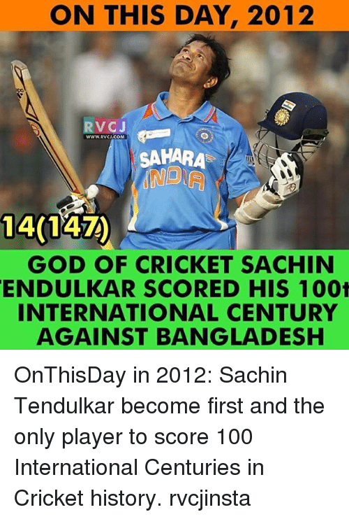 Memes, 🤖, and Bangladesh: ON THIS DAY, 2012  RvCJ  www.RvCJ.COM  SAHARA  1401  GOD OF CRICKET SACHIN  ENDULKAR SCORED HIS 1001  INTERNATIONAL CENTURY  AGAINST BANGLADESH OnThisDay in 2012: Sachin Tendulkar become first and the only player to score 100 International Centuries in Cricket history. rvcjinsta