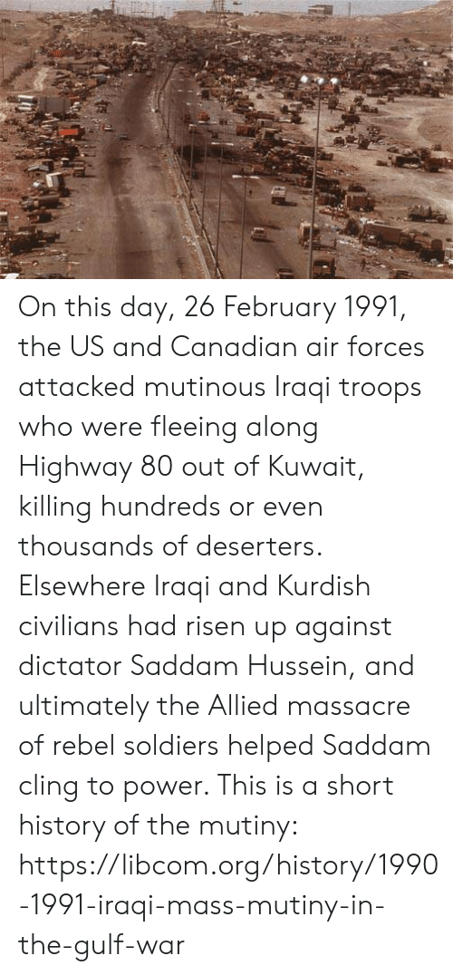 Memes, Soldiers, and History: On this day, 26 February 1991, the US and Canadian air forces attacked mutinous Iraqi troops who were fleeing along Highway 80 out of Kuwait, killing hundreds or even thousands of deserters. Elsewhere Iraqi and Kurdish civilians had risen up against dictator Saddam Hussein, and ultimately the Allied massacre of rebel soldiers helped Saddam cling to power. This is a short history of the mutiny: https://libcom.org/history/1990-1991-iraqi-mass-mutiny-in-the-gulf-war