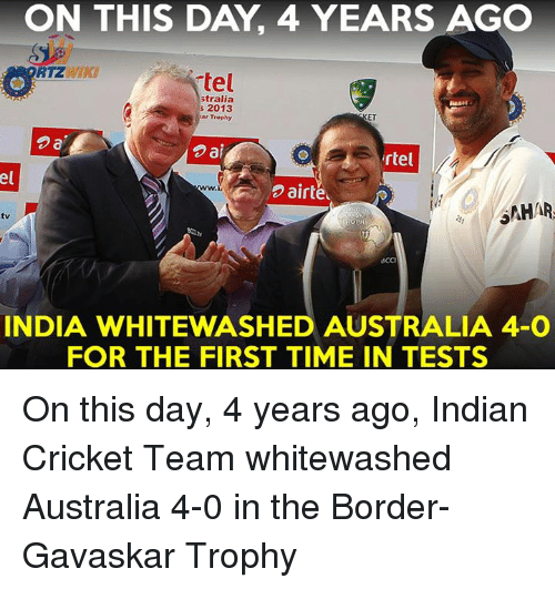 Memes, 🤖, and Indians: ON THIS DAY 4 YEARS AGO  RTZ  tel  Stralia  2013  ET  ar Trophy  2a  ai  rtel  Dairte  ONHAR  BCCI  INDIA WHITEWASHED AUSTRALIA 4-0  FOR THE FIRST TIME IN TESTS On this day, 4 years ago, Indian Cricket Team whitewashed Australia 4-0 in the Border-Gavaskar Trophy