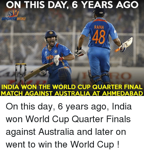 Memes, 🤖, and Wiky: ON THIS DAY 6 YEARS AGO  SPO  WIKI  RAINA  INDIA WON THE WORLD CUP QUARTER FINAL  MATCH AGAINST AUSTRALIA AT AHMEDABAD On this day, 6 years ago, India won World Cup Quarter Finals against Australia and later on went to win the World Cup !