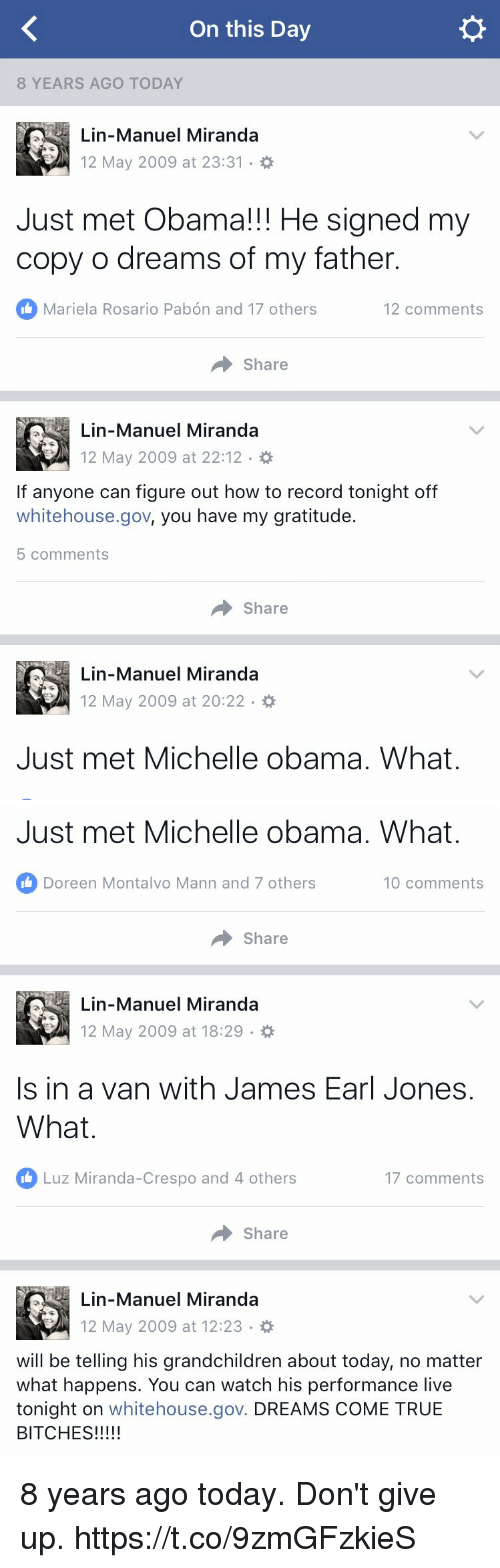Memes, Michelle Obama, and Obama: On this Day  8 YEARS AGO TODAY  Lin-Manuel Miranda  12 May 2009 at 23:31  Just met Obama!!! He signed my  copy o dreams of my father.  Mariela Rosario Pabon and 17 others  12 comments  Share  Lin-Manuel Miranda  12 May 2009 at 22:12  If anyone can figure out how to record tonight off  whitehouse.gov, you have my gratitude  5 comments  Share  Lin-Manuel Miranda  12 May 2009 at 20:22  Just met Michelle obama. What.   Just met Michelle obama. What.  Doreen Montalvo Mann and 7 others  10 comments  Share  Lin-Manuel Miranda  12 May 2009 at 18:29  Is in a van with James Earl Jones.  What  Luz Miranda-Crespo and 4 others  17 comments  Share  Lin-Manuel Miranda  12 May 2009 at 12:23  will be telling his grandchildren about today, no matter  what happens. You can watch his performance live  tonight on  whitehouse.gov. DREAMS COME TRUE  BITCHES 8 years ago today. Don't give up. https://t.co/9zmGFzkieS