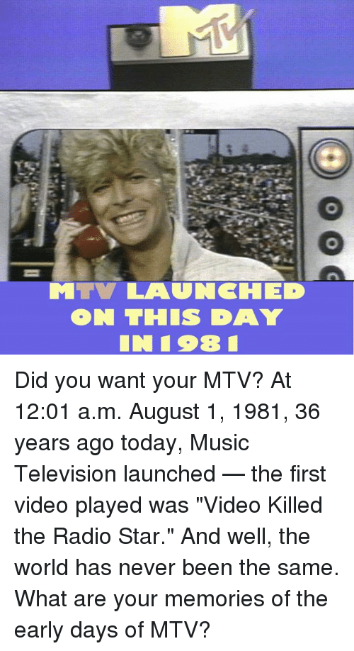 "Memes, Mtv, and Music: ON THIS DAY Did you want your MTV? At 12:01 a.m. August 1, 1981, 36 years ago today, Music Television launched — the first video played was ""Video Killed the Radio Star."" And well, the world has never been the same. What are your memories of the early days of MTV?"