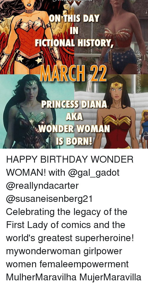 Memes, 🤖, and Diana: ON THIS DAY  FICTIONAL HISTORY  PRINCESS DIANA  AKA  WONDER WOMAN  IS BORN! HAPPY BIRTHDAY WONDER WOMAN! with @gal_gadot @reallyndacarter @susaneisenberg21 Celebrating the legacy of the First Lady of comics and the world's greatest superheroine! mywonderwoman girlpower women femaleempowerment MulherMaravilha MujerMaravilla
