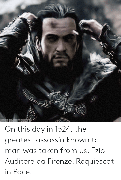 Taken, Assassin, and Man: On this day in 1524, the greatest assassin known to man was taken from us. Ezio Auditore da Firenze. Requiescat in Pace.