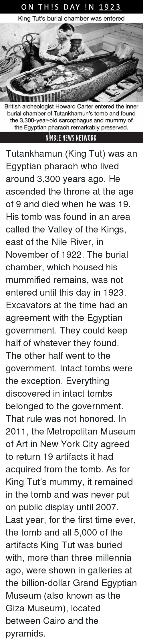 Memes, New York, and News: ON THIS DAY IN 1923  King Tut's burial chamber was entered  British archeologist Howard Carter entered the inner  burial chamber of Tutankhamun's tomb and found  the 3,300-year-old sarcophagus and mummy of  the Egyptian pharaoh remarkably preserved  NIMBLE NEWS NETWORK Tutankhamun (King Tut) was an Egyptian pharaoh who lived around 3,300 years ago. He ascended the throne at the age of 9 and died when he was 19. His tomb was found in an area called the Valley of the Kings, east of the Nile River, in November of 1922. The burial chamber, which housed his mummified remains, was not entered until this day in 1923. Excavators at the time had an agreement with the Egyptian government. They could keep half of whatever they found. The other half went to the government. Intact tombs were the exception. Everything discovered in intact tombs belonged to the government. That rule was not honored. In 2011, the Metropolitan Museum of Art in New York City agreed to return 19 artifacts it had acquired from the tomb. As for King Tut's mummy, it remained in the tomb and was never put on public display until 2007. Last year, for the first time ever, the tomb and all 5,000 of the artifacts King Tut was buried with, more than three millennia ago, were shown in galleries at the billion-dollar Grand Egyptian Museum (also known as the Giza Museum), located between Cairo and the pyramids.