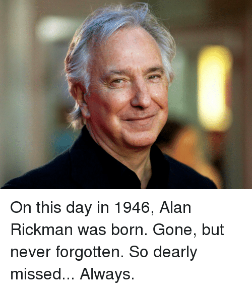 Alan Rickman, Girl Memes, and Never: On this day in 1946, Alan Rickman was born. Gone, but never forgotten. So dearly missed... Always.