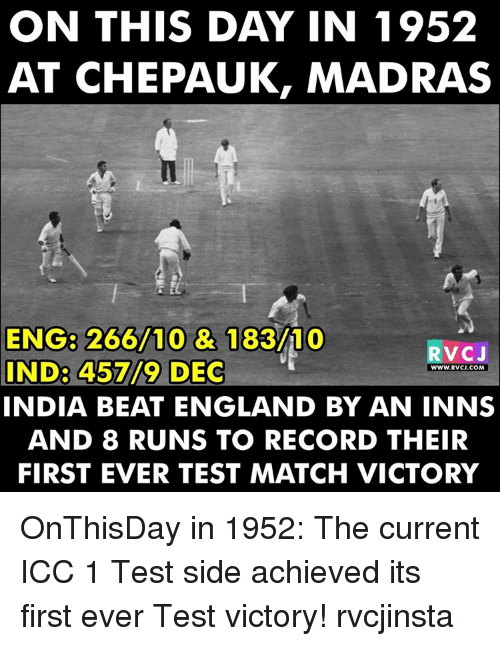 Memes, 🤖, and Icc: ON THIS DAY IN 1952  AT CHEPAUK, MADRAS  ENG 266/10 & 183/10  V CJ  IND3 45719 DEC  WWW. RVCJ.COM  INDIA BEAT ENGLAND BY AN INNS  AND 8 RUNS TO RECORD THEIR  FIRST EVER TEST MATCH VICTORY OnThisDay in 1952: The current ICC 1 Test side achieved its first ever Test victory! rvcjinsta