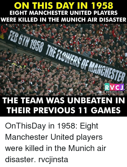 Memes, Manchester United, and 🤖: ON THIS DAY IN 1958  EIGHT MANCHESTER UNITED PLAYERS  WERE KILLED IN THE MUNICH AIR DISASTER  RVCJ  WWW. RVCJ COM  THE TEAM WAS UNBEATEN IN  THEIR PREVIOUS 11 GAMES OnThisDay in 1958: Eight Manchester United players were killed in the Munich air disaster. rvcjinsta