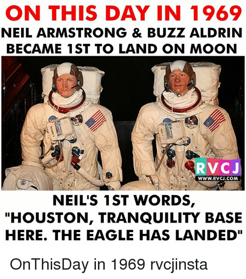 "Memes, Neil Armstrong, and Buzz Aldrin: ON THIS DAY IN 1969  NEIL ARMSTRONG & BUZZ ALDRIN  BECAME 1ST TO LAND ON MOON  RVCJ  WWW.RVCJ.COM  NEIL'S 1ST WORDS,  ""HOUSTON, TRANQUILITY BASE  HERE. THE EAGLE HAS LANDED"" OnThisDay in 1969 rvcjinsta"