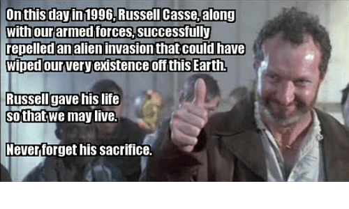 Life, Memes, and Alien: On this day in 1996,Russell Casse,along  with our armed forces,successfully  repelled an alien invasion that could have  wiped our very existence off this Earth  lussellI gave his life  sothat;we maylive.  everforget his sacrifice.