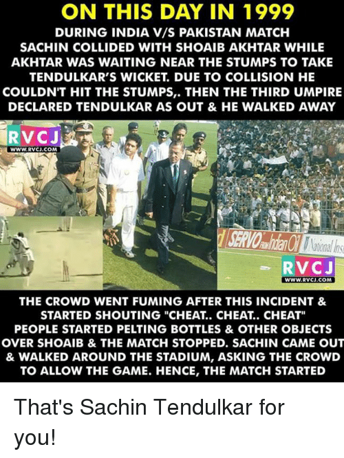 "Memes, The Game, and Game: ON THIS DAY IN 1999  DURING INDIA V/S PAKISTAN MATCH  SACHIN COLLIDED WITH SHOAIB AKHTAR WHILE  AKHTAR WAS WAITING NEAR THE STUMPS TO TAKE  TENDULKAR'S WICKET DUE TO COLLISION HE  COULDN'T HIT THE STUMPS,. THEN THE THIRD UMPIRE  DECLARED TENDULKAR AS OUT & HE WALKED AWAY  WWW, RVC). COM  RVCJ  WWW.RVCJ.COM  THE CROWD WENT FUMING AFTER THIS INCIDENT &  STARTED SHOUTING ""CHEAT CHEAT CHEAT""  PEOPLE STARTED PELTING BOTTLES & OTHER OBJECTS  OVER SHOAIB & THE MATCH STOPPED. SACHIN CAME OUT  & WALKED AROUND THE STADIUM, ASKING THE CROWD  TO ALLOW THE GAME. HENCE, THE MATCH STARTED That's Sachin Tendulkar for you!"