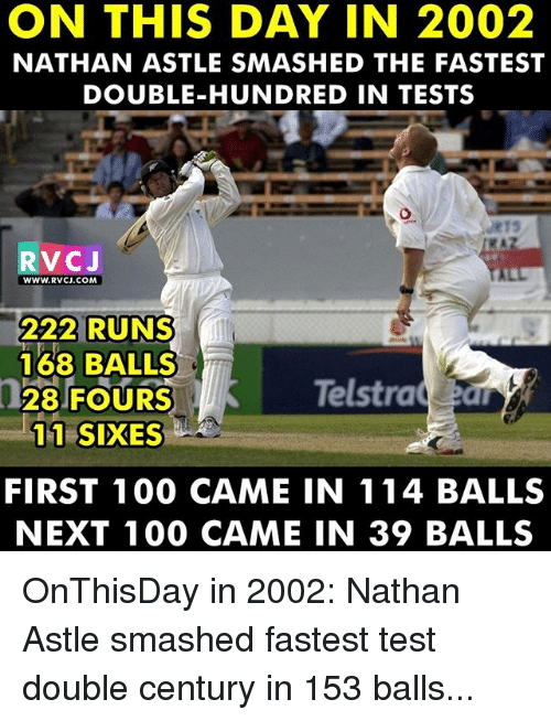 Memes, 🤖, and On This Day: ON THIS DAY IN 2002  NATHAN ASTLE SMASHED THE FASTEST  DOUBLE-HUNDRED IN TESTS  RVC J  WWW RVCJ.COM,  222 RUNS  168 BALLS  Telstra  28 FOURS  11 SIXES  FIRST 100 CAME IN 114 BALLS  NEXT 100 CAME IN 39 BALLS OnThisDay in 2002: Nathan Astle smashed fastest test double century in 153 balls...