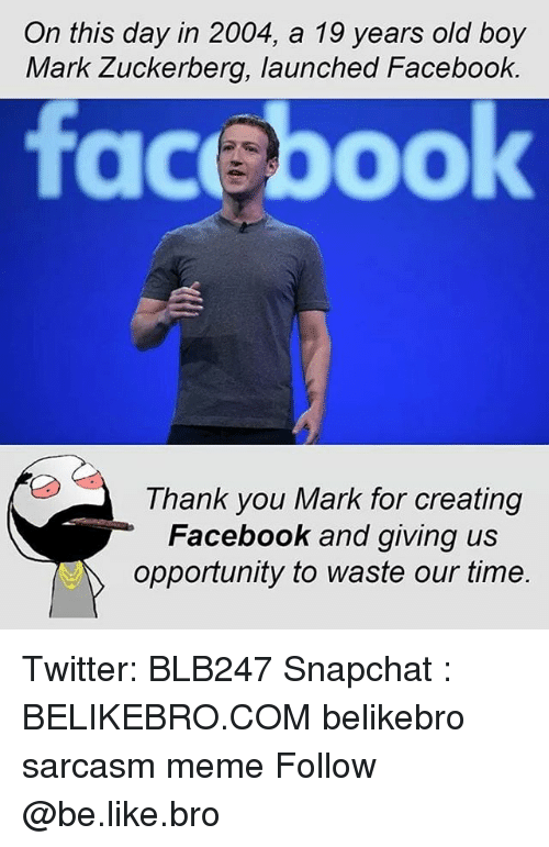Be Like, Facebook, and Mark Zuckerberg: On this day in 2004, a 19 years old boy  Mark Zuckerberg, launched Facebook  facebook  Thank you Mark for creating  Facebook and giving us  opportunity to waste our time. Twitter: BLB247 Snapchat : BELIKEBRO.COM belikebro sarcasm meme Follow @be.like.bro