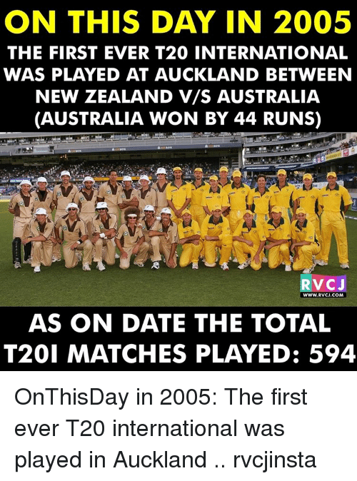 Memes, Australia, and Match: ON THIS DAY IN 2005  THE FIRST EVER T20 INTERNATIONAL  WAS PLAYED AT AUCKLAND BETWEEN  NEW ZEALAND V/S AUSTRALIA  (AUSTRALIA WON BY 44 RUNS)  RV CJ  WWW. RVCJ.COM  AS ON DATE THE TOTAL  T201 MATCHES PLAYED: 594 OnThisDay in 2005: The first ever T20 international was played in Auckland .. rvcjinsta