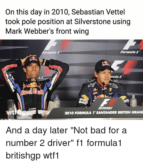 "Bad, Memes, and Santander: On this day in 2010, Sebastian Vettel  took pole position at Silverstone using  Mark Webber's front wing  Formula1  Red Bui  2010 FORMULA T SANTANDER BRITISH GRAN And a day later ""Not bad for a number 2 driver"" f1 formula1 britishgp wtf1"