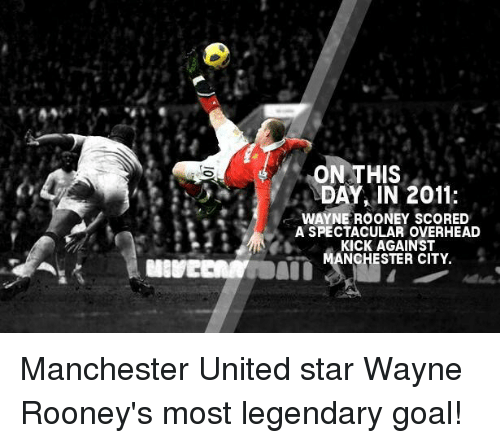 Memes, 🤖, and Wayne Rooney: ON THIS  DAY IN 2011:  WAYNE ROONEY SCORED  A SPECTACULAR OVERHEAD  KICK AGAINST  ANCHESTER CITY. Manchester United star Wayne Rooney's most legendary goal!