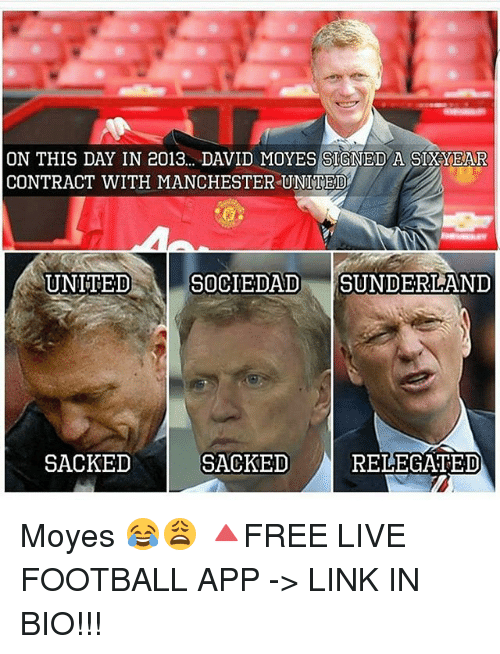 Football, Memes, and Manchester United: ON THIS DAY IN 2013... DAVID MOYES SIGNED A SIXYEAR  CONTRACT WITH MANCHESTER UNITED  SOCIEDAD SUNDERLAND  UNITED  SACKED  SACKED  RELEGATED Moyes 😂😩 🔺FREE LIVE FOOTBALL APP -> LINK IN BIO!!!