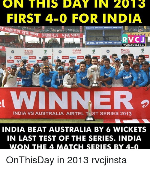Memes, 🤖, and Tata: ON THIS DAY IN 2013  FIRST 4-0 FOR INDIA  TATA STAND TATA STAPD TATA  a TATA TATA TATA TATA  WWW. RVCJ COM  airtel  airtel  airtel  Intel  SAHRA  INDIA VS AUSTRALIA AIRTEL T ST SERIES 2013  INDIA BEAT AUSTRALIA BY 6 WICKETS  IN LAST TEST OF THE SERIES. INDIA  WON THE 4 MATCH SERIES BY 4-0 OnThisDay in 2013 rvcjinsta