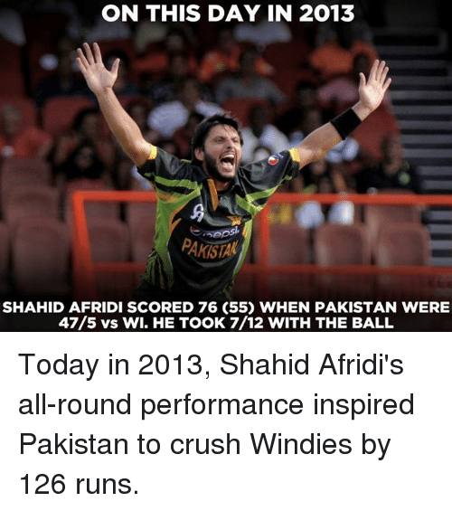 Crush, Memes, and Pakistan: ON THIS DAY IN 2013  PAKISTAK  SHAHID AFRIDI SCORED 76 (55) WHEN PAKISTAN WERE  47/5 vs WI. HE TOOK 7/12 WITH THE BALL Today in 2013, Shahid Afridi's all-round performance inspired Pakistan to crush Windies by 126 runs.