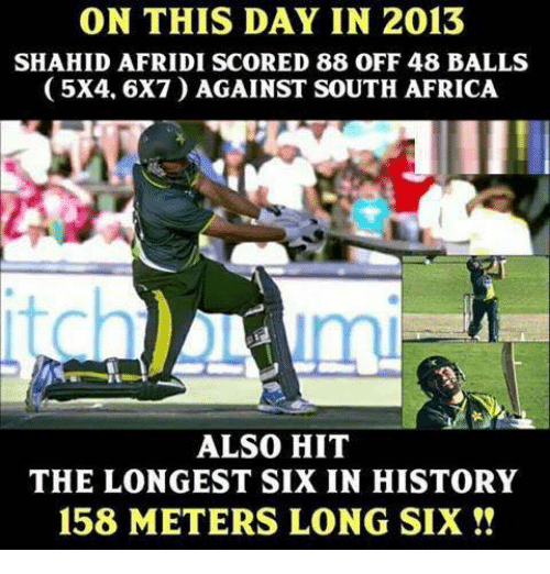 Memes, 🤖, and Shahid Afridi: ON THIS DAY IN 2013  SHAHID AFRIDI SCORED 88 oFF 48 BALLS  (5X4, 6X7 AGAINST SOUTH AFRICA  ALSO HIT  THE LONGEST SIX IN HISTORY  158 METERS LONG SIX