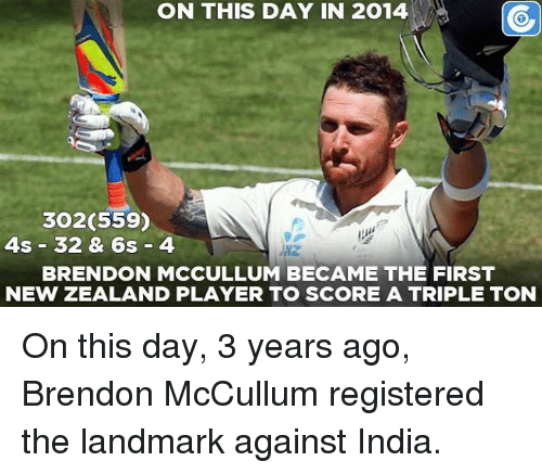 Memes, India, and New Zealand: ON THIS DAY IN 2014  CO  3020559)  4s 32 & 6s 4  BRENDON MCCULLUM BECAME THE FIRST  NEW ZEALAND PLAYER TO SCORE A TRIPLE TON On this day, 3 years ago, Brendon McCullum registered the landmark against India.
