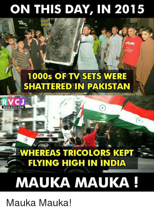 Memes, 🤖, and On This Day: ON THIS DAY, IN 2015  1000s OF TV SETS WERE  SHATTERED IN PAKISTAN  RVCJE  WWW, RVCJ.COM  WHEREAS TRICOLORS KEPT  FLYING HIGH IN INDIA  MAUKA MAUKA Mauka Mauka!
