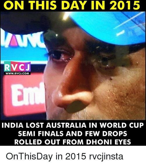 Memes, 🤖, and Dhoni: ON THIS DAY IN 2015  RVCJ  WWW. RVCJ COM  INDIA LOST AUSTRALIA IN WORLD CUP  SEMIFINALS AND FEW DROPS  ROLLED OUT FROM DHONI EYES OnThisDay in 2015 rvcjinsta