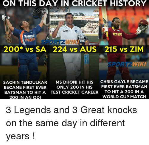 Memes, World Cup, and Match: ON THIS DAY IN CRICKET HISTORY  SAHARA  SAHAR  200* vs SA 224 vs AUS 215 vs ZIM  WIKI  SACHIN TENDULKAR  MS DHONI HIT HIS  CHRIS GAYLE BECAME  BECAME FIRST EVER  ONLY 200 IN HIS  FIRST EVER BATSMAN  BATSMAN TO HIT A TEST CRICKET CAREER  TO HIT A 200 INA  WORLD CUP MATCH  200 IN AN ODI 3 Legends and 3 Great knocks on the same day in different years !