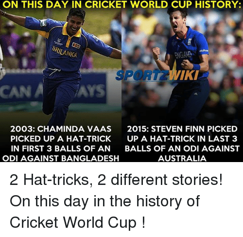Memes, Cricket, and 🤖: ON THIS DAY IN CRICKET WORLD CUP HISTORY:  SRILANKA  FNGAND  PORT IKI  CAN A Ars  2003: CHAMINDA VAAS  2015: STEVEN FINN PICKED  PICKED UP A HAT-TRICK  UP A HAT-TRICK IN LAST 3  IN FIRST 3 BALLS OF AN  BALLS OF AN ODI AGAINST  ODI AGAINST BANGLADESH  AUSTRALIA 2 Hat-tricks, 2 different stories! On this day in the history of Cricket World Cup !