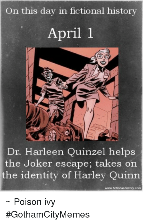 Joker, History, and Poison Ivy: On this day in fictional history  April 1  Dr. Harleen Quinzel helps  the Joker escape; takes on  the identity of Harley Quinn  www.fictional history.com ~ Poison ivy #GothamCityMemes