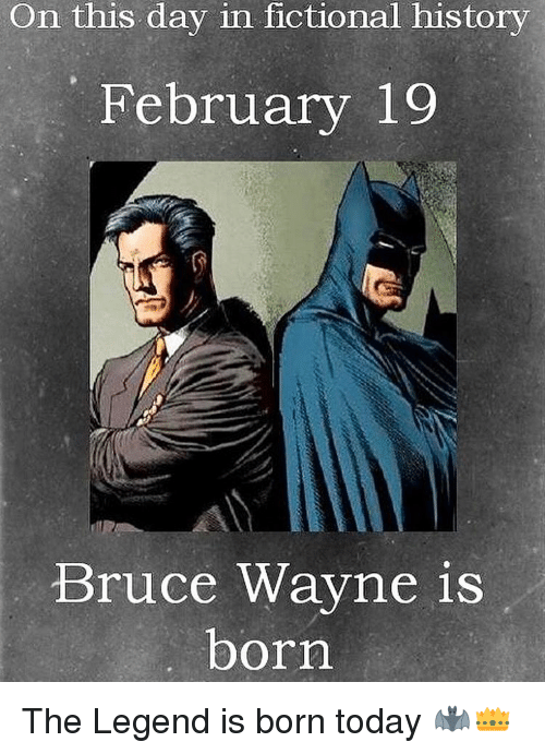 Memes, History, and Today: On this day in fictional history  February 19  Bruce Wayne is  born The Legend is born today 🦇👑