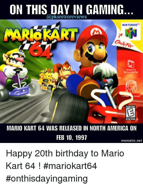 Mario Kart, Memes, and 🤖: ON THIS DAY IN GAMING  pksretroreviews  NINTENOg  MARISKART  MARIO KART 64 WAS RELEASED IN NORTH AMERICA ON  FEB 10, 1997  mematic net Happy 20th birthday to Mario Kart 64 ! #mariokart64 #onthisdayingaming