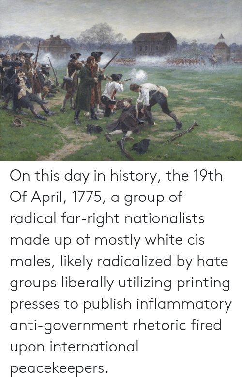History, White, and International: On this day in history, the 19th Of April, 1775, a group of radical far-right nationalists made up of mostly white cis males, likely radicalized by hate groups liberally utilizing printing presses to publish inflammatory anti-government rhetoric fired upon international peacekeepers.