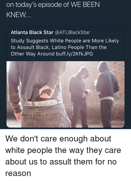 White People, Black, and Star: on today's episode of WE BEEN  KNEW  Atlanta Black Star @ATLBlackStar  Study Suggests White People are More Likely  to Assault Black, Latino People Than the  Other Way Around buff.ly/2KfkJPG We don't care enough about white people the way they care about us to assult them for no reason