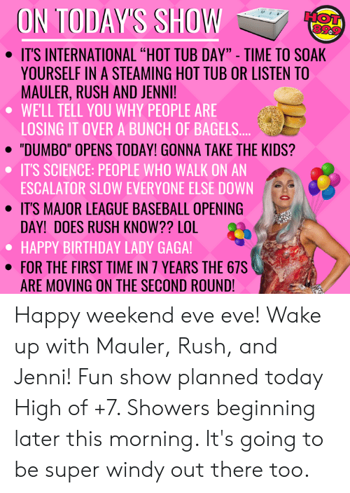 """Baseball, Birthday, and Lady Gaga: ON TODAY'S SHOW  HOT  . ITS INTERNATIONAL """"HOT TUB DAY"""" - TIME TO SOAK  YOURSELF IN A STEAMING HOT TUB OR LISTEN TO  MAULER, RUSH AND JENNI!  WELL TELL YOU WHY PEOPLE ARE  LOSING IT OVER A BUNCH OF BAGELS  · """"DUMBO"""" OPENS TODAY! GONNA TAKE THE KIDS?  IT'S SCIENCE: PEOPLE WHO WALK ON AN  ESCALATOR SLOW EVERYONE ELSE DOWN  · IT'S MAJOR LEAGUE BASEBALL OPENING  DAY! DOES RUSH KNOW?? LOL 2  HAPPY BIRTHDAY LADY GAGA!  · FOR THE FIRST TIME IN 7 YEARS THE 675  ARE MOVING ON THE SECOND ROUND Happy weekend eve eve! Wake up with Mauler, Rush, and Jenni! Fun show planned today  High of +7. Showers beginning later this morning. It's going to be super windy out there too."""