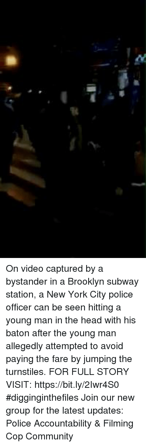 Community, Head, and Memes: On video captured by a bystander in a Brooklyn subway station, a New York City police officer can be seen hitting a young man in the head with his baton after the young man allegedly attempted to avoid paying the fare by jumping the turnstiles. FOR FULL STORY VISIT: https://bit.ly/2Iwr4S0 #digginginthefiles Join our new group for the latest updates: Police Accountability & Filming Cop Community