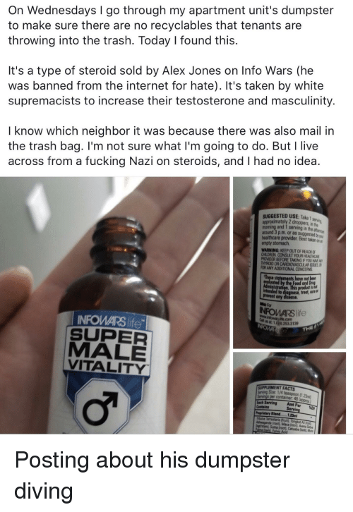 Children, Facts, and Fucking: On Wednesdays I go through my apartment unit's dumpster  to make sure there are no recyclables that tenants are  throwing into the trash. Today I found this.  It's a type of steroid sold by Alex Jones on Info Wars (he  was banned from the internet for hate). It's taken by white  supremacists to increase their testosterone and masculinity.  I know which neighbor it was because there was also mail in  the trash bag. I'm not sure what I'm going to do. But I live  across from a fucking Nazi on steroids, and I had no idea.  2  SUGGESTED USE: Take  and 1 serving in the  around 3 p.m. or as suggested by yor  healthcare provider. Best taken on en  WARNING: KEEP OUT OF REACH OF  CHILDREN CONSULT YOUR HEALT  ARDIOVASCULAR ISSUESO  ANY ADDITIONAL CONCERNS  treat, cure or  INFOWARS life  SUPER  MALE  VITALITY  SUPPLEMENT FACTS  123ml