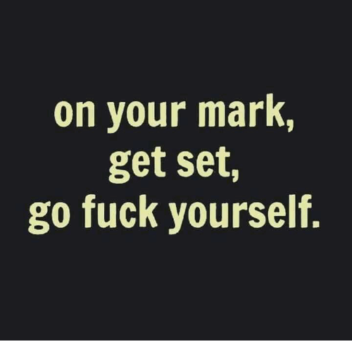 Fucking, Memes, and Fuck: on your mark,  get set,  go fuck yourself.