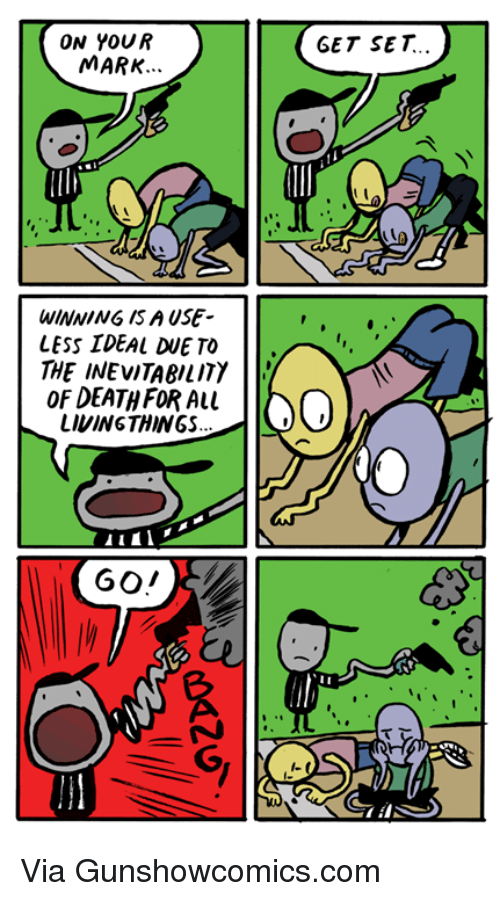 Dank, Death, and Live: ON YOUR  MARK.  WINNING ISA USE  LESS IDEAL TO  THE INEVITABILITY  l'  OF DEATH FOR ALL  LIVING THINGS  GET SET Via Gunshowcomics.com