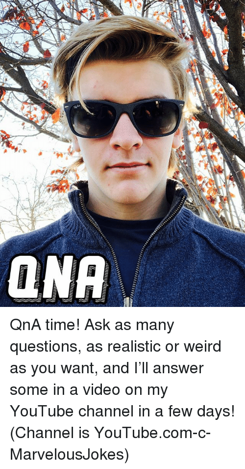 Memes, Weird, and youtube.com: ONA QnA time! Ask as many questions, as realistic or weird as you want, and I'll answer some in a video on my YouTube channel in a few days! (Channel is YouTube.com-c-MarvelousJokes)