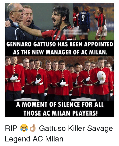 Memes, Savage, and Silence: ONALDO  GENNARO GATTUSO HAS BEEN APPOINTED  AS THE NEW MANAGER OF AC MILAN.  A MOMENT OF SILENCE FOR ALL  THOSE AC MILAN PLAYERS! RIP 😂👌🏽 Gattuso Killer Savage Legend AC Milan