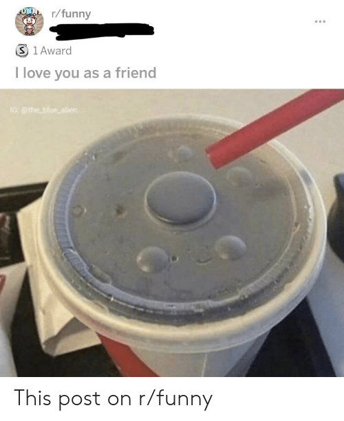 Funny, Love, and I Love You: ONAr/funny  3 1 Award  I love you as a friend  IGthe blue alien This post on r/funny