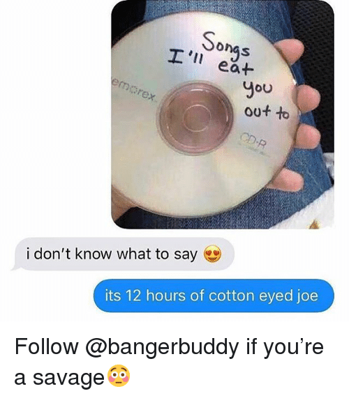 Savage, Trendy, and Joe: onas  eat  You  out t  ex  i don't know what to say  its 12 hours of cotton eyed joe Follow @bangerbuddy if you're a savage😳