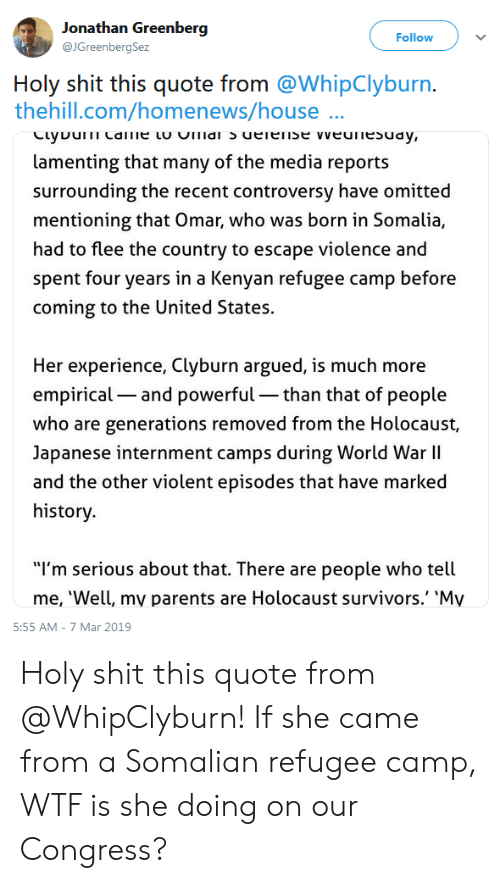 """Parents, Shit, and Wtf: onathan Greenberg  @JGreenbergSez  Follow  Holy shit this quote from @WhipClyburn.  thehill.com/homenews/house  lamenting that many of the media reports  surrounding the recent controversy have omitted  mentioning that Omar, who was born in Somalia,  had to flee the country to escape violence and  spent four years in a Kenyan refugee camp before  coming to the United States  Her experience, Clyburn argued, is much more  empirical- and powerful than that of people  who are generations removed from the Holocaust,  Japanese internment camps during World War lI  and the other violent episodes that have marked  history.  """"I'm serious about that. There are people who tell  me, 'Well, mv parents are Holocaust survivors.' 'My  5:55 AM-7 Mar 2019 Holy shit this quote from @WhipClyburn! If she came from a Somalian refugee camp, WTF is she doing on our Congress?"""