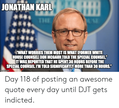 "White House, House, and White: ONATHAN KAR  WHAT WORRIES THEM MOST IS WHAT IFORMER WHITE  HOUSE COUNSELI DON MCGAHN TOLD THE SPECIAL COUNSEL""  IT WAS REPORTED THAT HE SPENT30 HOURS BEFORE THE  SPECIAL COUNSELIM TOLD SIGNIFICANTLY MORE THAN 30 HOURS."" Day 118 of posting an awesome quote every day until DJT gets indicted."