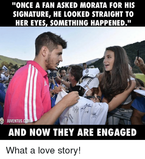 Memes, Juventus, and Something Happened: ''ONCE A FAN ASKED MORATA FOR HIS  SIGNATURE, HE LOOKED STRAIGHT TO  HER EYES, SOMETHING HAPPENED.''  JUVENTUS. COML  AND NOW THEY ARE ENGAGED What a love story!