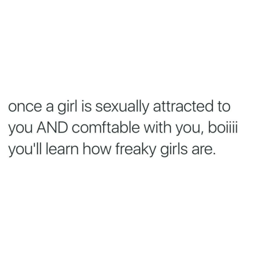 Girls, Girl, and How: once a girl is sexually attracted to  you AND comftable with you, boii  you'll learn how freaky girls are.