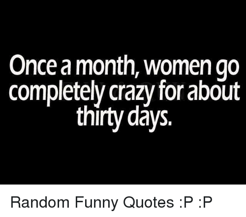 Once a Month Women Go Completely Crazy for About Thirty Days ...