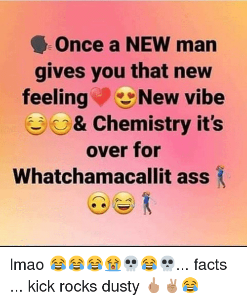 Ass, Facts, and Lmao: Once a NEW man  gives you that new  feelingNew vibe  e%s& Chemistry it's  over for  Whatchamacallit ass lmao 😂😂😂😭💀😂💀... facts ... kick rocks dusty 🖕🏽✌🏽😂